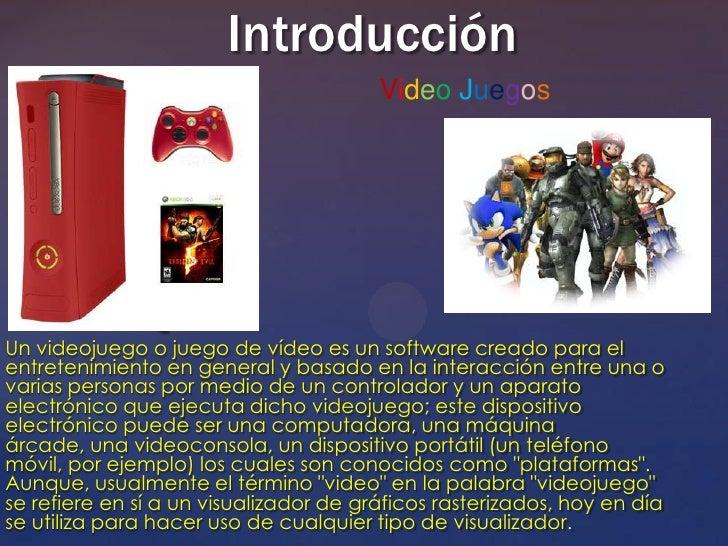 Introducción                                        Video Juegos               {Un videojuego o juego de vídeo es un softw...