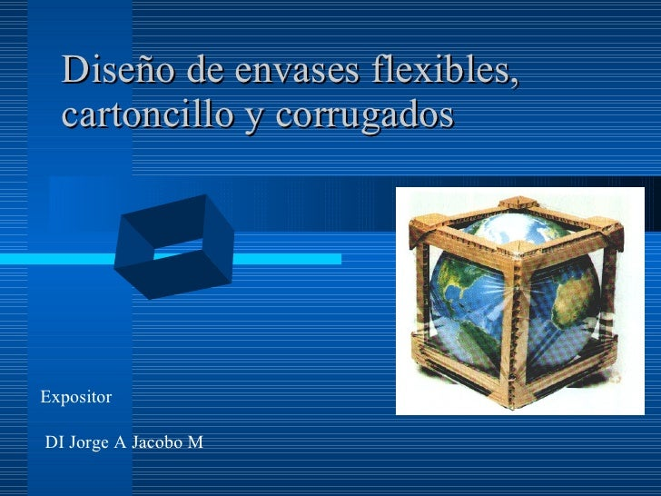 Diseño de envases flexibles,   cartoncillo y corrugados     Expositor  DI Jorge A Jacobo M