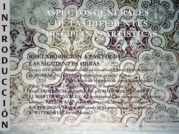 INTRODUCCIÓN ASPECTOS GENERALES DE LAS DIFERENTES  DISCIPLINAS ARTÍSTICAS REELABORACIÓN A PARTIR DE  LAS SIGUIENTES OBRAS ...