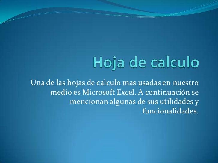 Hoja de calculo<br />Una de las hojas de calculo mas usadas en nuestro medio es Microsoft Excel. A continuación se mencion...