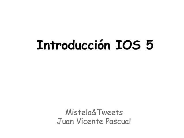Introducción IOS 5     Mistela&Tweets   Juan Vicente Pascual