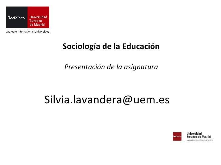 Sociología de la Educación   Presentación de la asignaturaSilvia.lavandera@uem.es
