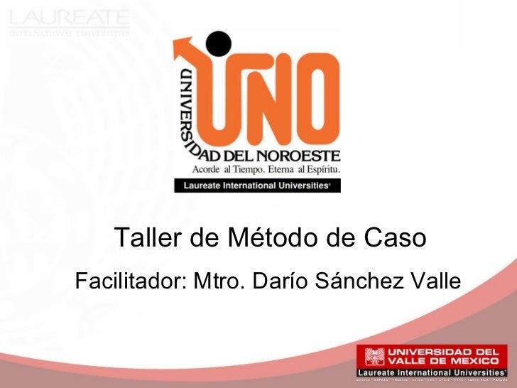 Taller de Método de CasoFacilitador: Mtro. Darío Sánchez Valle