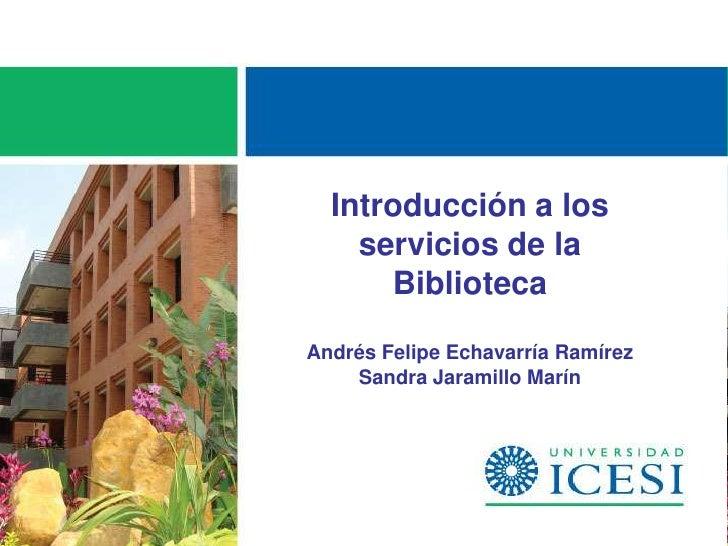 Introducción a los    servicios de la      BibliotecaAndrés Felipe Echavarría Ramírez    Sandra Jaramillo Marín