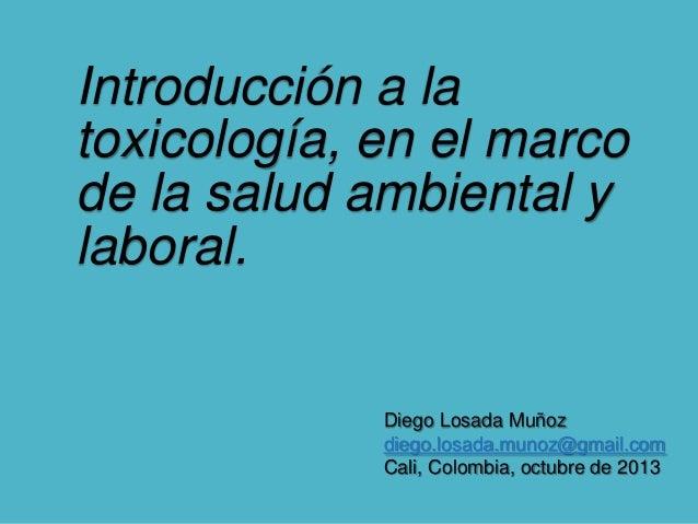 Introducción a la toxicología, en el marco de la salud ambiental y laboral.  Diego Losada Muñoz diego.losada.munoz@gmail.c...