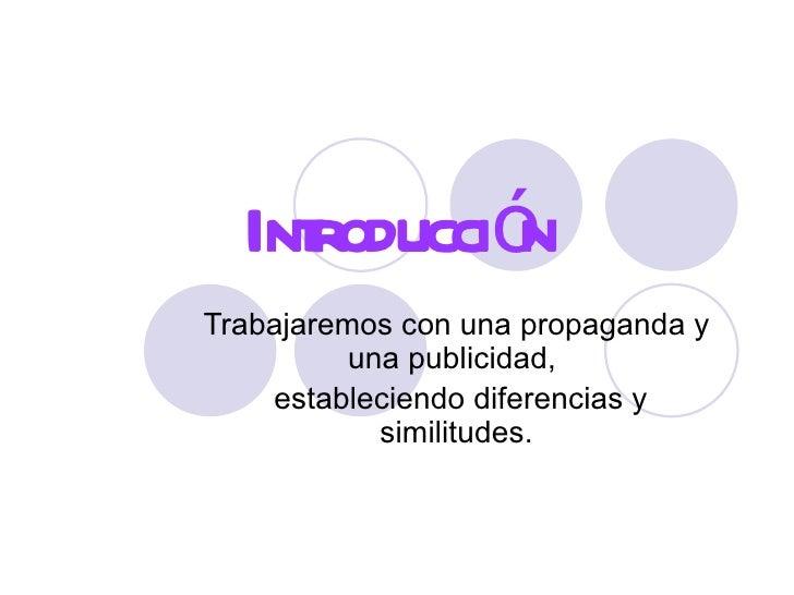 Introducción Trabajaremos con una propaganda y una publicidad,  estableciendo diferencias y similitudes.