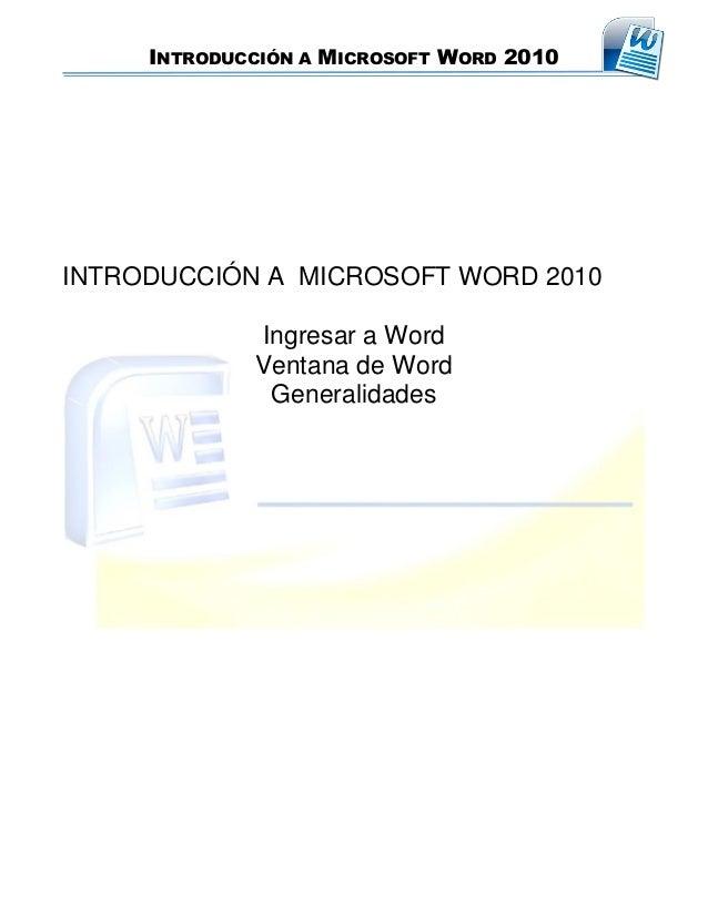 INTRODUCCIÓN A MICROSOFT WORD 2010 INTRODUCCIÓN A MICROSOFT WORD 2010 Ingresar a Word Ventana de Word Generalidades