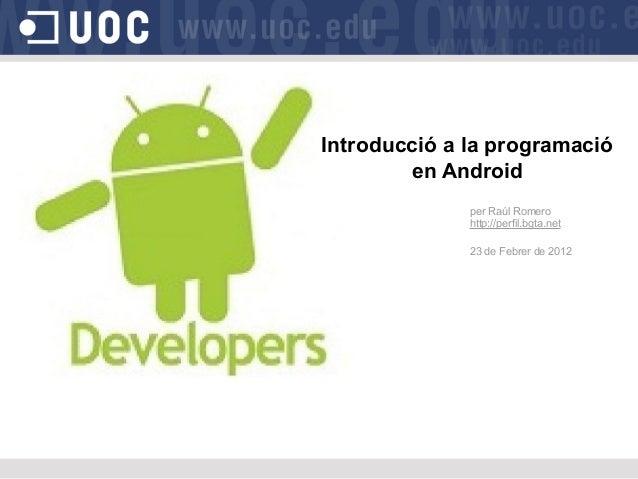 Introducció a la programació en Android per Raúl Romero http://perfil.bgta.net 23 de Febrer de 2012