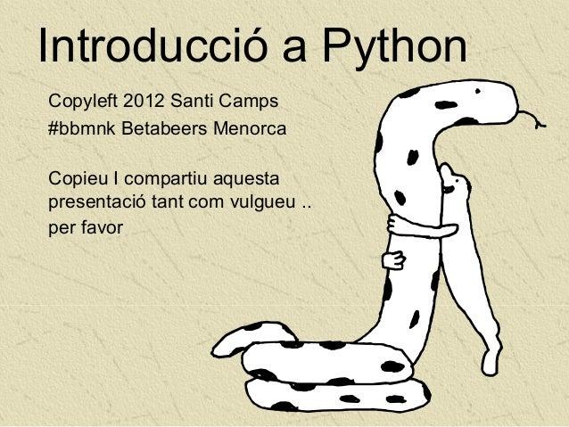Introducció a PythonCopyleft 2012 Santi Camps#bbmnk Betabeers MenorcaCopieu I compartiu aquestapresentació tant com vulgue...