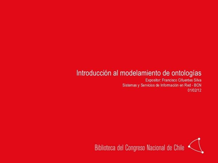 Introducción al modelamiento de ontologías Expositor: Francisco Cifuentes Silva Sistemas y Servicios de Información en Red...