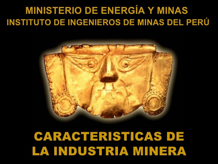 MINISTERIO DE ENERGÍA Y MINASINSTITUTO DE INGENIEROS DE MINAS DEL PERÚ     CARACTERISTICAS DE     LA INDUSTRIA MINERA
