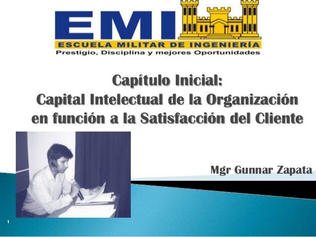 Mgr Gunnar Zapata 1 Capítulo Inicial: Capital Intelectual de la Organización en función a la Satisfacción del Cliente