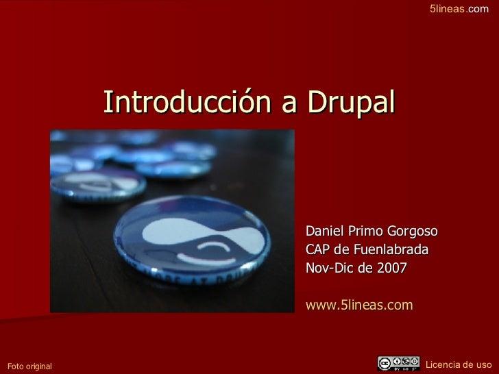 Introducción a Drupal Daniel Primo Gorgoso CAP de Fuenlabrada Nov-Dic de 2007 www.5lineas.com   Foto original Licencia de ...