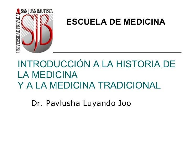 INTRODUCCIÓN A LA HISTORIA DE LA MEDICINA Y A LA MEDICINA TRADICIONAL Dr. Pavlusha Luyando Joo ESCUELA DE MEDICINA