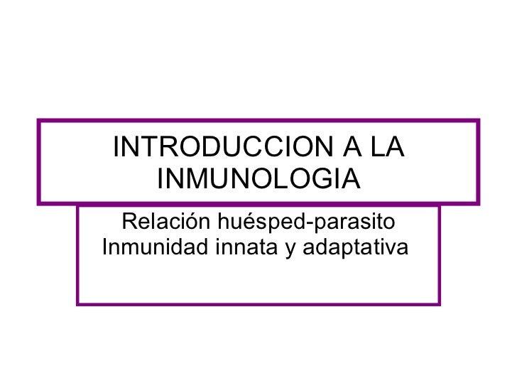 INTRODUCCION A LA INMUNOLOGIA Relación huésped-parasito Inmunidad innata y adaptativa