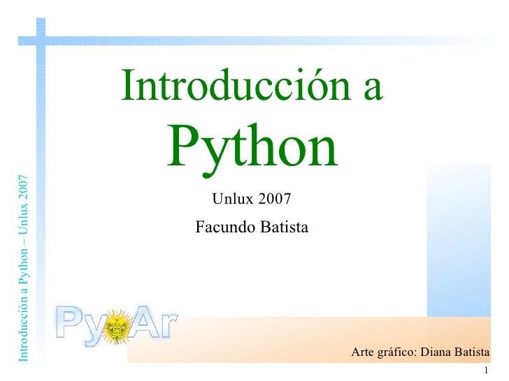 Introducción a   Python Unlux 2007 Facundo Batista Arte gráfico: Diana Batista