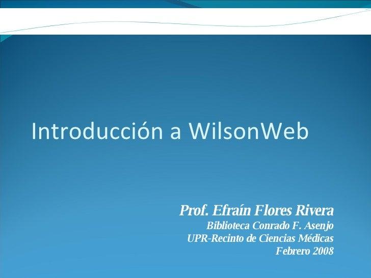 Introducción a WilsonWeb Prof. Efraín Flores Rivera Biblioteca Conrado F. Asenjo UPR-Recinto de Ciencias Médicas Febrero 2...