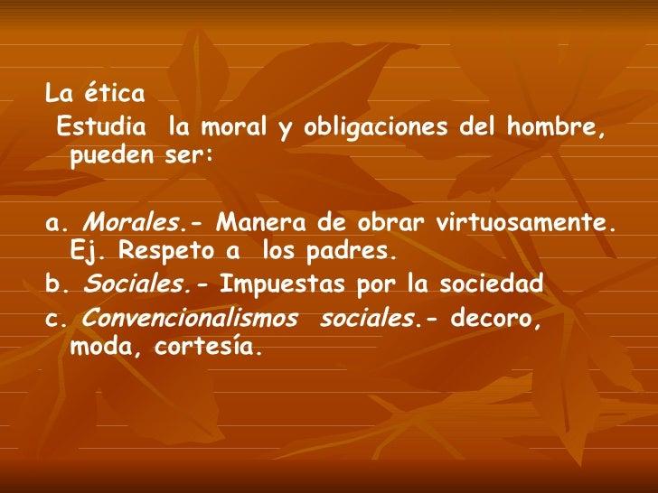 La ética Estudia  la moral y obligaciones del hombre, pueden ser: a.  Morales .- Manera de obrar virtuosamente. Ej. Respet...
