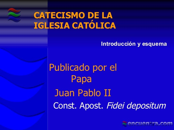 Publicado por el Papa  Juan Pablo II Const. Apost.  Fidei depositum Introducción y esquema CATECISMO DE LA  IGLESIA CATÓLICA