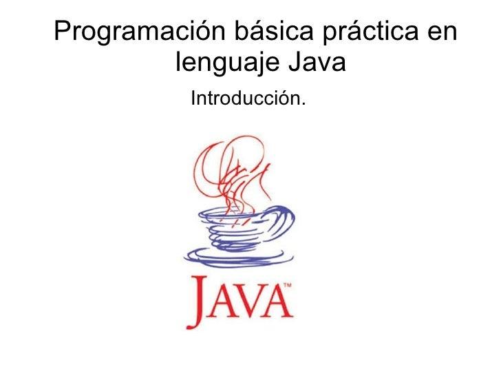 Programación básica práctica en lenguaje Java Introducción.