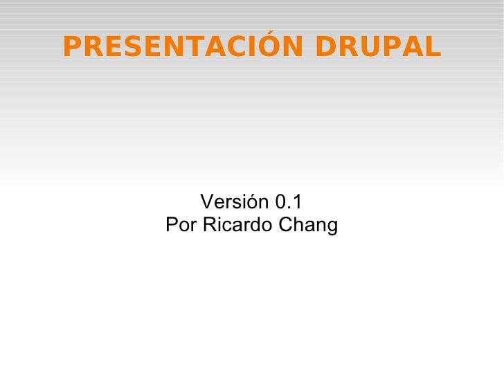 PRESENTACIÓN DRUPAL Versión 0.1 Por Ricardo Chang