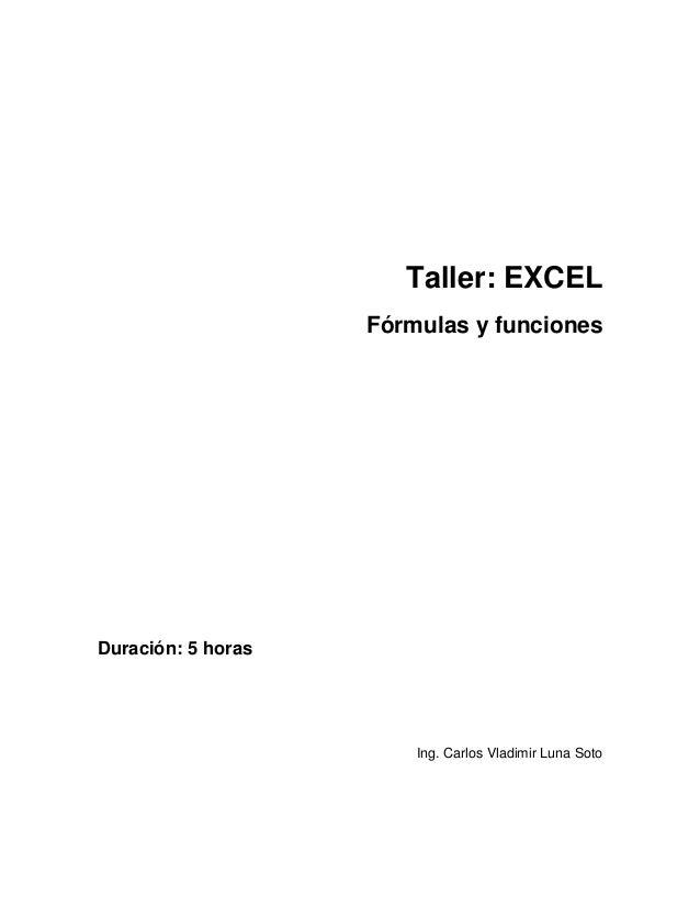 Taller: EXCEL  Fórmulas y funciones  Duración: 5 horas  Ing. Carlos Vladimir Luna Soto