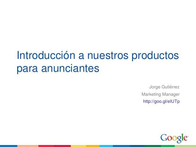 Introducción a nuestros productospara anunciantesJorge GutiérrezMarketing Managerhttp://goo.gl/eIUTp