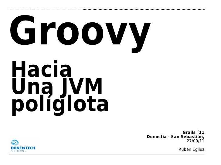 GroovyHaciaUna JVMpolíglota                            Grails ´11            Donostia - San Sebastián,                    ...