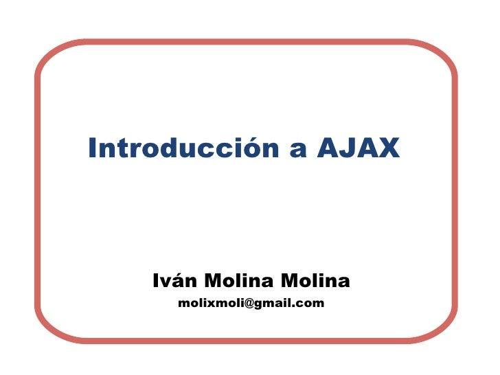 Introducción a AJAX Iván Molina Molina [email_address]