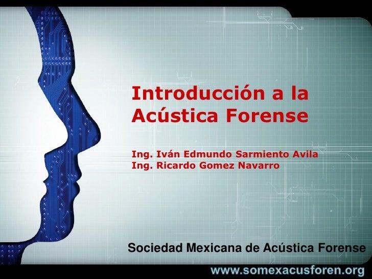LOGO     Introducción a la Acústica Forense Ing. Iván Edmundo Sarmiento Avila Ing. Ricardo Gomez Navarro     Sociedad Mexi...