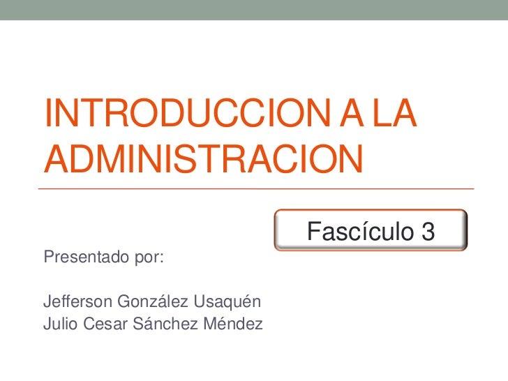 INTRODUCCION A LAADMINISTRACION                             Fascículo 3Presentado por:Jefferson González UsaquénJulio Cesa...