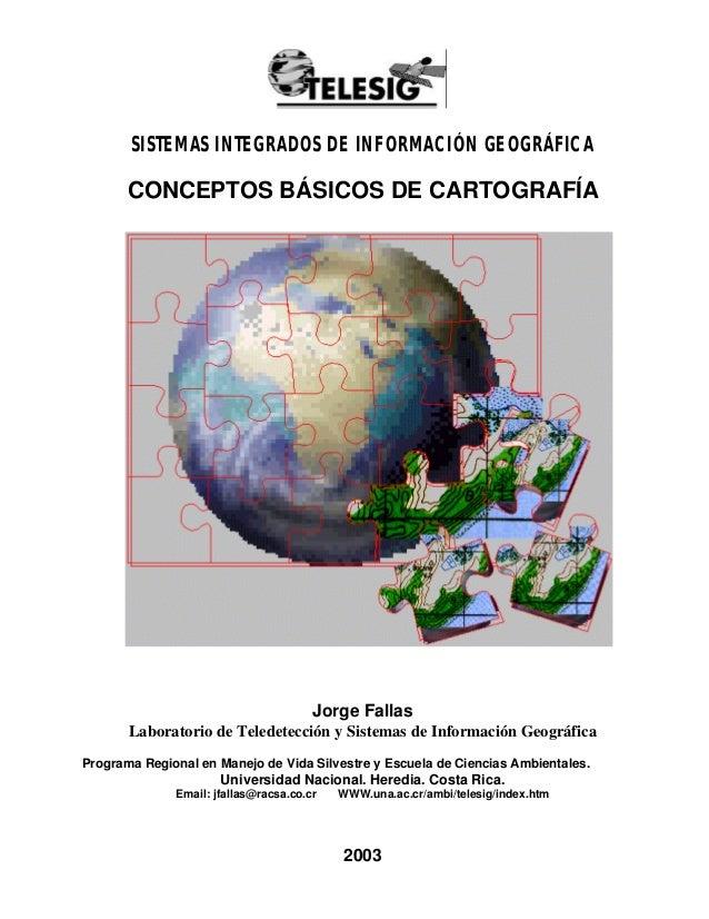 SISTEMAS INTEGRADOS DE INFORMACIÓN GEOGRÁFICA  CONCEPTOS BÁSICOS DE CARTOGRAFÍA  Jorge Fallas Laboratorio de Teledetección...