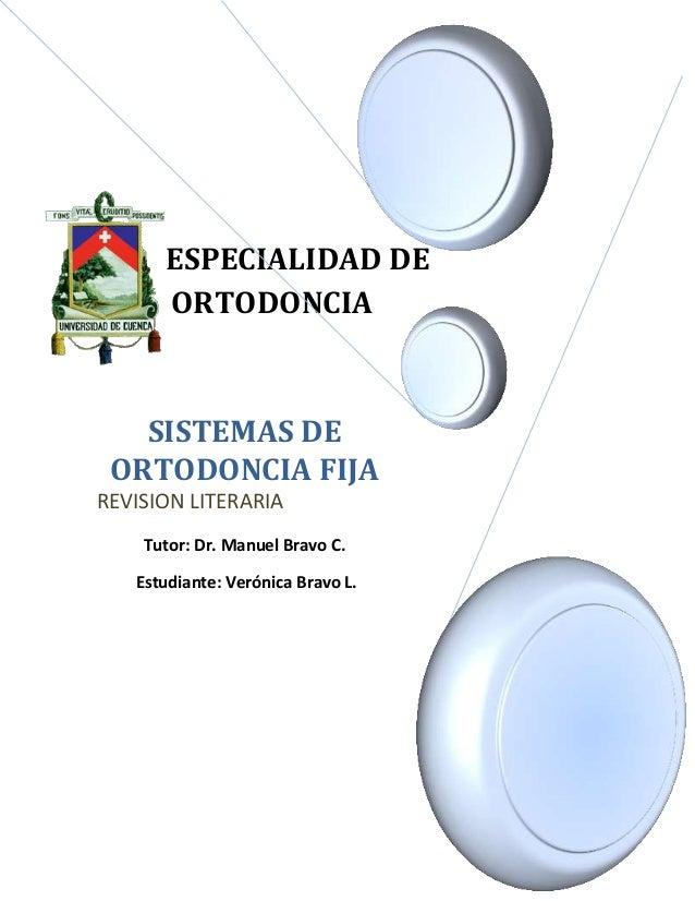 ESPECIALIDAD DE ORTODONCIA SISTEMAS DE ORTODONCIA FIJA REVISION LITERARIA Tutor: Dr. Manuel Bravo C. Estudiante: Verónica ...