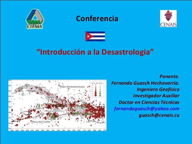 """"""" Introducción a la Desastrologia"""" Ponente. Fernando Guasch Hechavarría. Ingeniero Geofísico Investigador Auxiliar Doctor ..."""