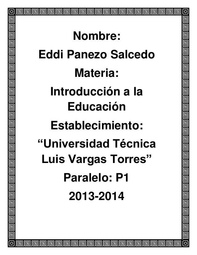 """Nombre: Eddi Panezo Salcedo Materia: Introducción a la Educación Establecimiento: """"Universidad Técnica Luis Vargas Torres""""..."""