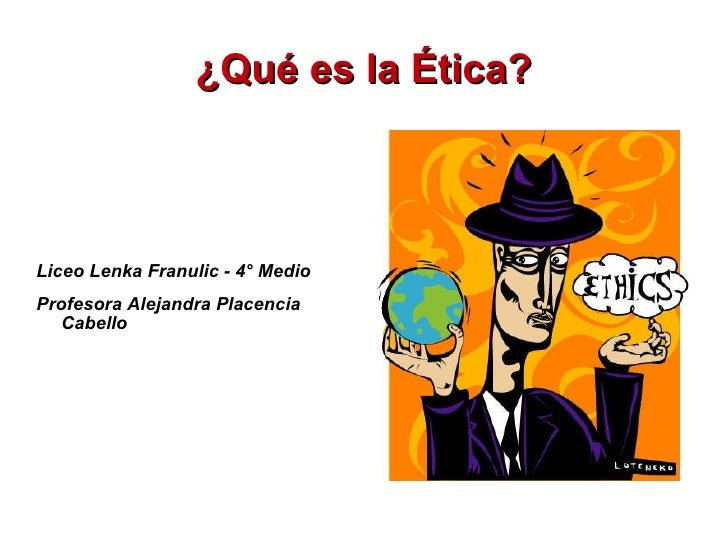 ¿Qué es la Ética? <ul><li>Liceo Lenka Franulic - 4° Medio </li></ul><ul><li>Profesora Alejandra Placencia Cabello </li></ul>