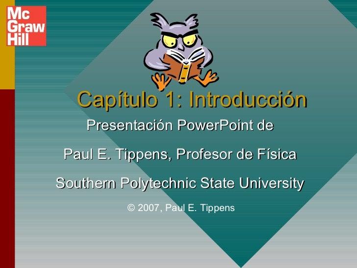 Capítulo 1: Introducción    Presentación PowerPoint de Paul E. Tippens, Profesor de FísicaSouthern Polytechnic State Unive...