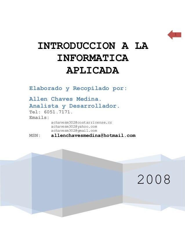 1 2008 INTRODUCCION A LA INFORMATICA APLICADA Elaborado y Recopilado por: Allen Chaves Medina. Analista y Desarrollador. T...