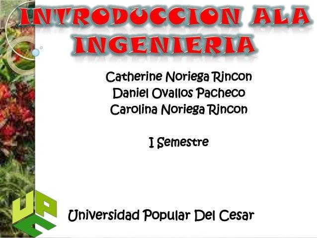 Catherine Noriega Rincon      Daniel Ovallos Pacheco     Carolina Noriega Rincon            I SemestreUniversidad Popular ...