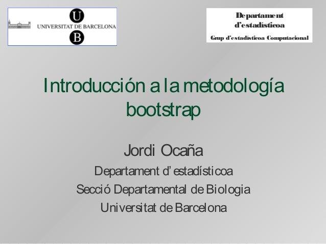 Departament d'estadísticoa Grup d'estadísticoa Computacional Introducción alametodología bootstrap Jordi Ocaña Departament...