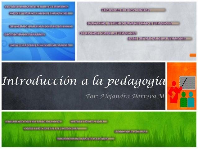Introducción a la pedagogía Por: Alejandra Herrera M. CONCEPTUALIZACION DE LA PEDAGOGIA CONCEPTUALIZACION DE EDUCACION HIS...