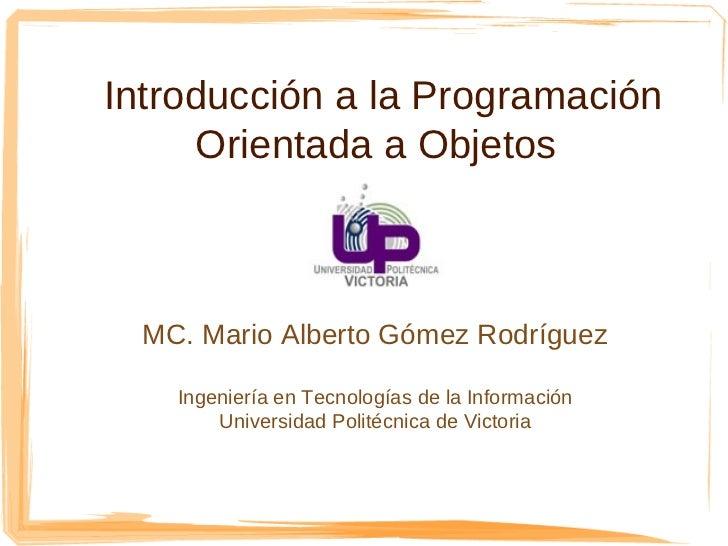 Introducción a la Programación     Orientada a Objetos  MC. Mario Alberto Gómez Rodríguez    Ingeniería en Tecnologías de ...