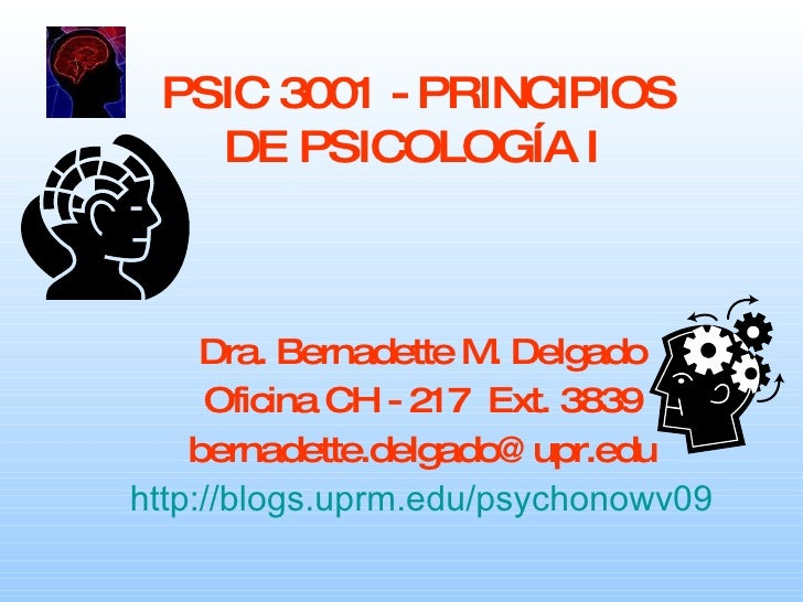PSIC 3001 - PRINCIPIOS DE PSICOLOGÍA I   Dra. Bernadette M. Delgado Oficina CH - 217  Ext. 3839 [email_address] http://blo...