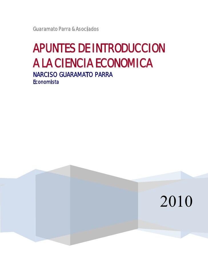 Guaramato Parra & Asociados   APUNTES DE INTRODUCCION A LA CIENCIA ECONOMICA NARCISO GUARAMATO PARRA Economista           ...