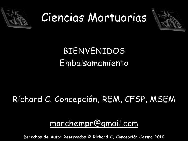 Ciencias Mortuorias<br />BIENVENIDOS<br />Embalsamamiento   <br />Richard C. Concepción, REM, CFSP, MSEM<br />morchempr@gm...