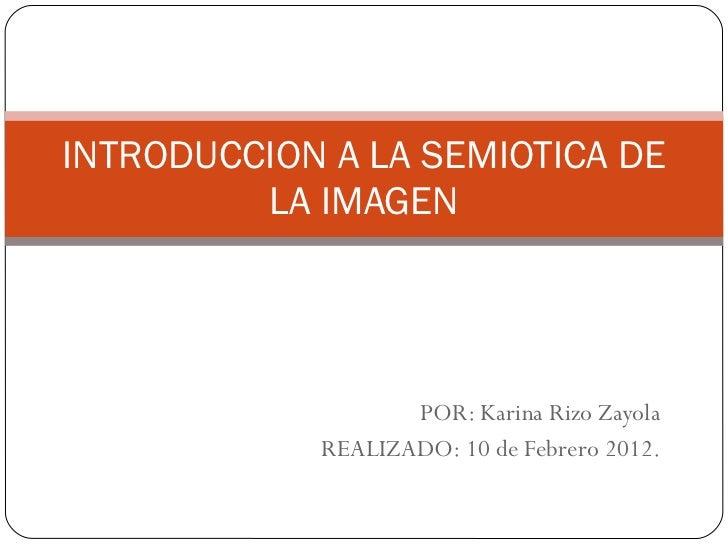 POR: Karina Rizo Zayola REALIZADO: 10 de Febrero 2012. INTRODUCCION A LA SEMIOTICA DE LA IMAGEN
