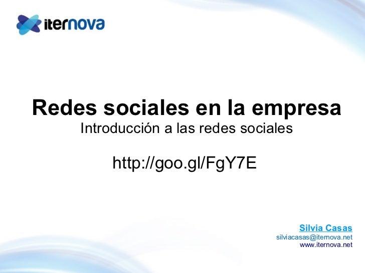 Redes sociales en la empresa Introducción a las redes sociales http://goo.gl/FgY7E  Silvia Casas [email_address] www.iter...