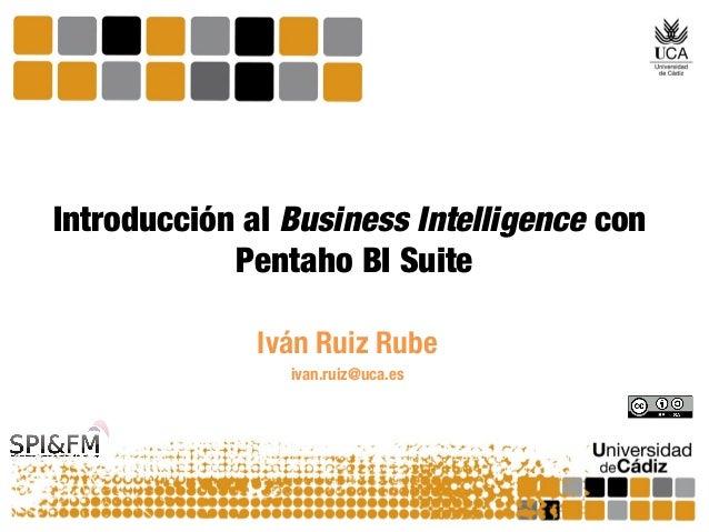 Introducción al Business Intelligence con Pentaho BI Suite Iván Ruiz Rube ivan.ruiz@uca.es