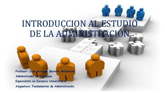 INTRODUCCION AL ESTUDIO DE LA ADMINISTRACIÓN Profesor: José Armando Barreto Maldonado Administrador de Empresas Especialis...