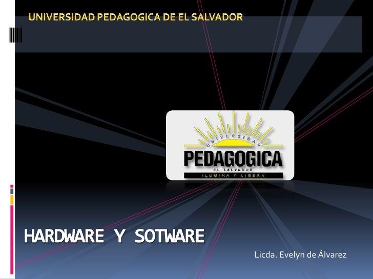 UNIVERSIDAD PEDAGOGICA DE EL SALVADOR<br />HARDWARE Y SOTWARE<br />Licda. Evelyn de Álvarez<br />